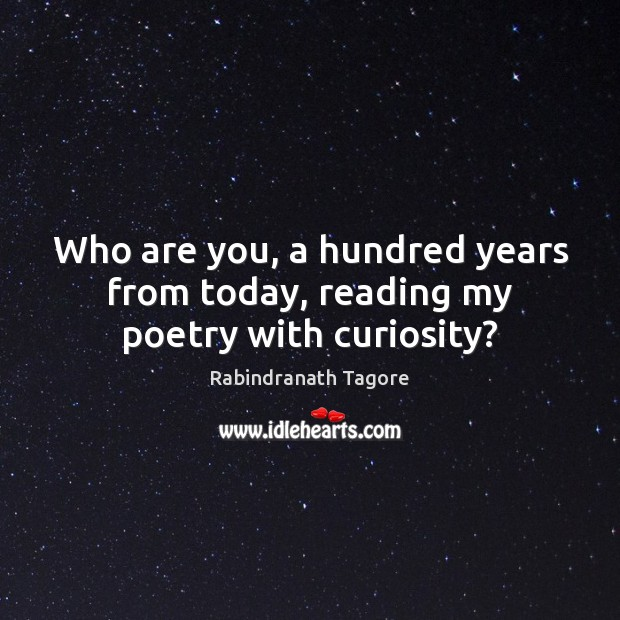 Image, Who are you, a hundred years from today, reading my poetry with curiosity?