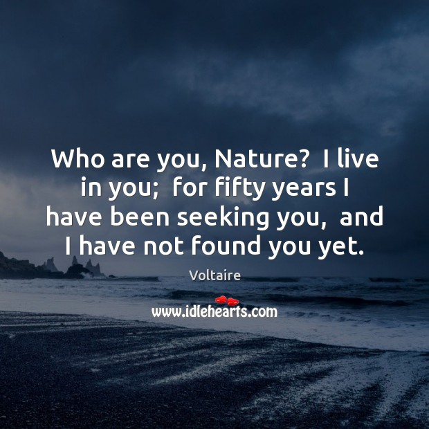 Image, Who are you, Nature?  I live in you;  for fifty years I