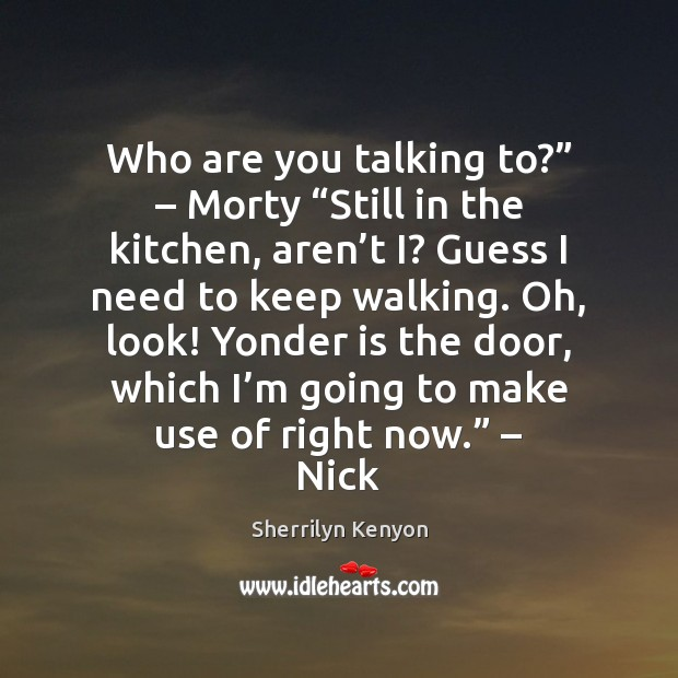 """Who are you talking to?"""" – Morty """"Still in the kitchen, aren't Sherrilyn Kenyon Picture Quote"""