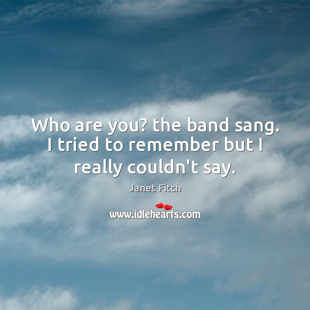 Who are you? the band sang. I tried to remember but I really couldn't say. Janet Fitch Picture Quote