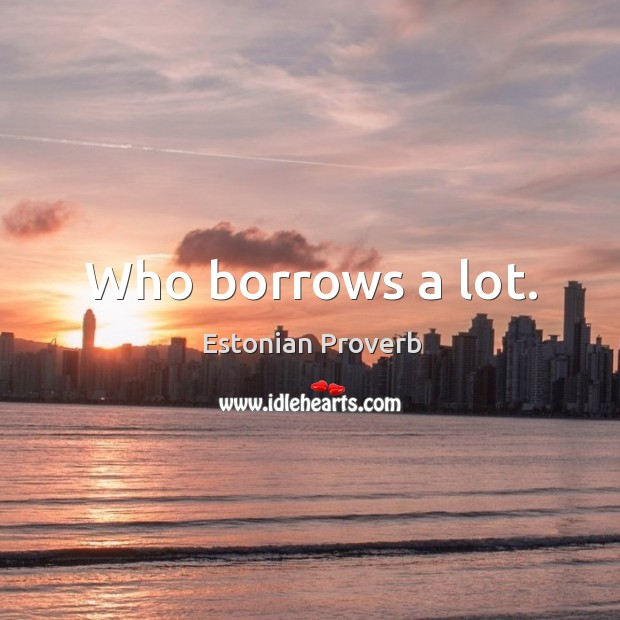 Who borrows a lot. Estonian Proverbs Image