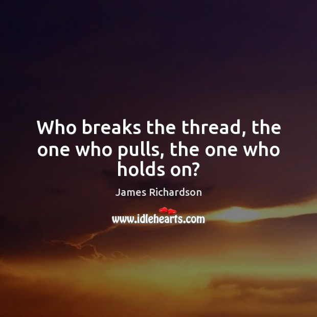 Who breaks the thread, the one who pulls, the one who holds on? Image