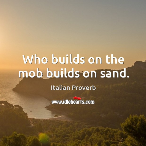 Who builds on the mob builds on sand. Image