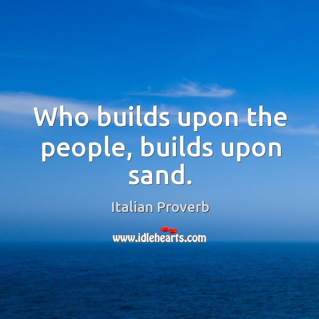 Image, Who builds upon the people, builds upon sand.