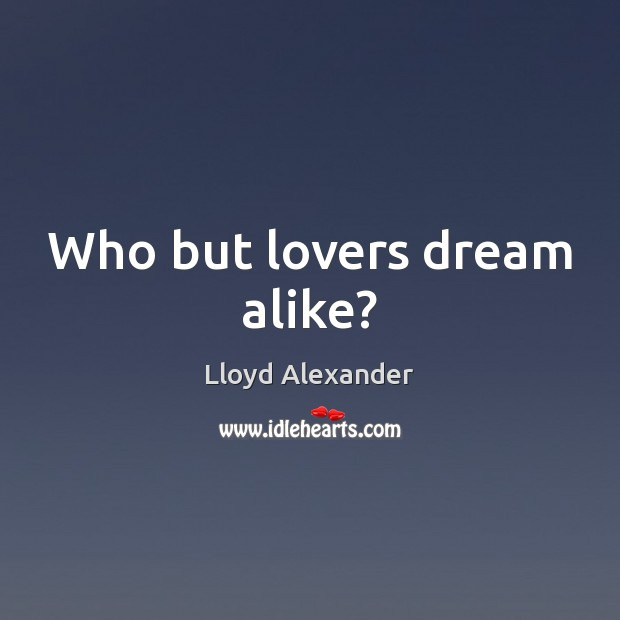 Who but lovers dream alike? Lloyd Alexander Picture Quote