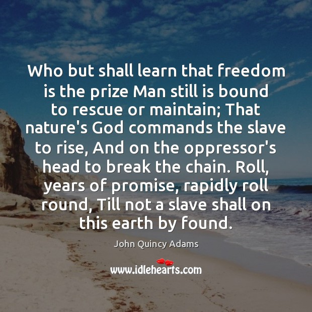 Who but shall learn that freedom is the prize Man still is John Quincy Adams Picture Quote