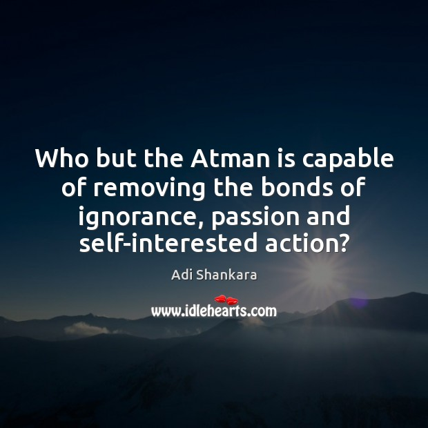 Image, Who but the Atman is capable of removing the bonds of ignorance,