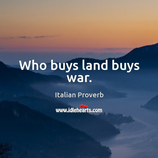 Who buys land buys war. Italian Proverbs Image