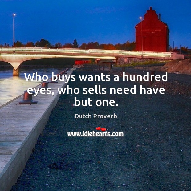 Who buys wants a hundred eyes, who sells need have but one. Dutch Proverbs Image