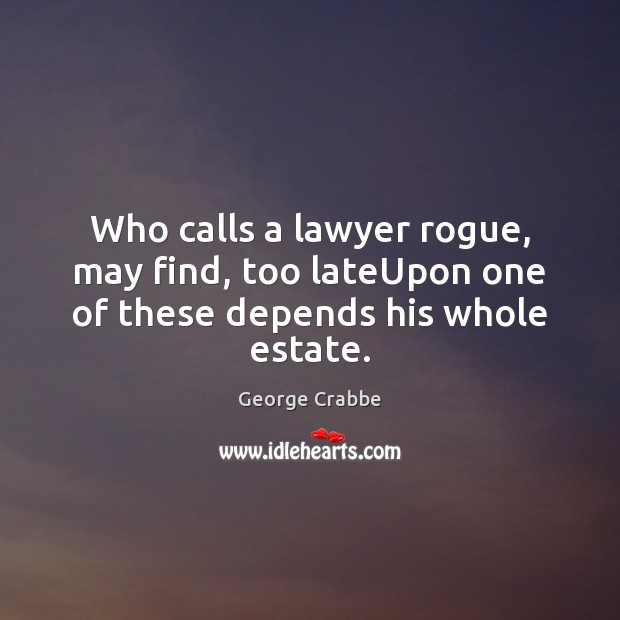 Who calls a lawyer rogue, may find, too lateUpon one of these depends his whole estate. George Crabbe Picture Quote