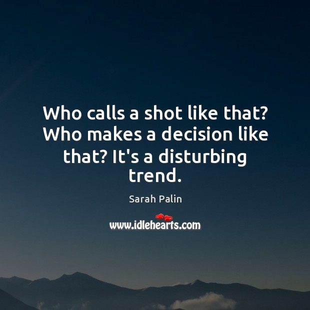 Who calls a shot like that? Who makes a decision like that? It's a disturbing trend. Sarah Palin Picture Quote