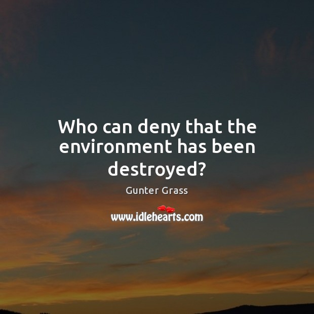 Who can deny that the environment has been destroyed? Gunter Grass Picture Quote