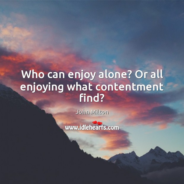Who can enjoy alone? Or all enjoying what contentment find? John Milton Picture Quote