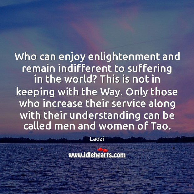 Who can enjoy enlightenment and remain indifferent to suffering in the world? Laozi Picture Quote