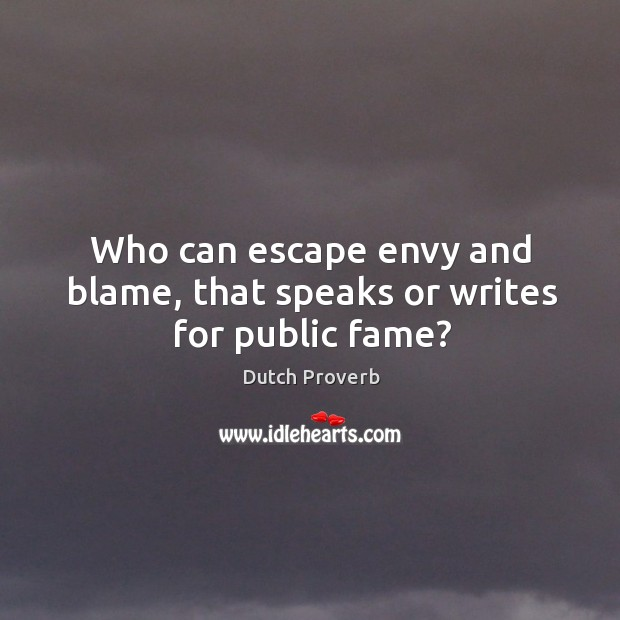 Who can escape envy and blame, that speaks or writes for public fame? Dutch Proverbs Image