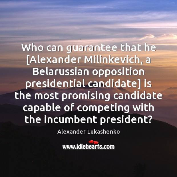 Who can guarantee that he [Alexander Milinkevich, a Belarussian opposition presidential candidate] Alexander Lukashenko Picture Quote