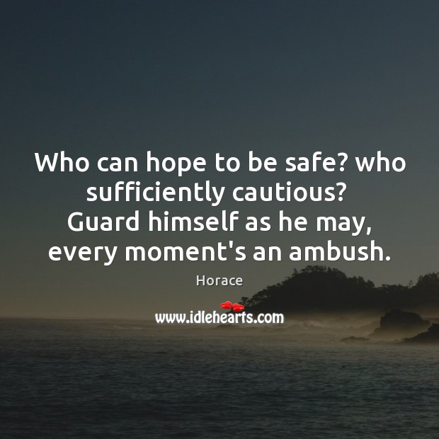 Who can hope to be safe? who sufficiently cautious?  Guard himself as Stay Safe Quotes Image