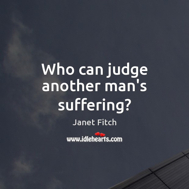 Who can judge another man's suffering? Janet Fitch Picture Quote