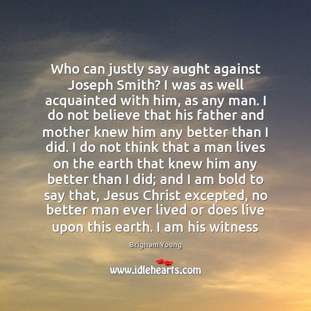 Who can justly say aught against Joseph Smith? I was as well Brigham Young Picture Quote
