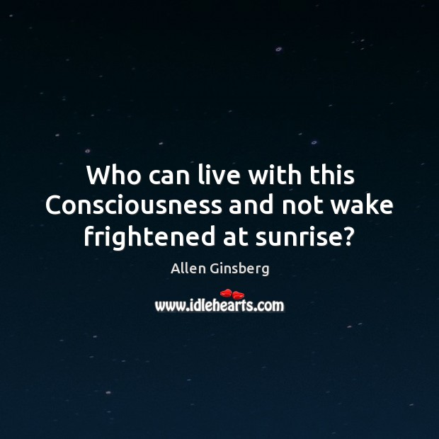 Image, Who can live with this Consciousness and not wake frightened at sunrise?