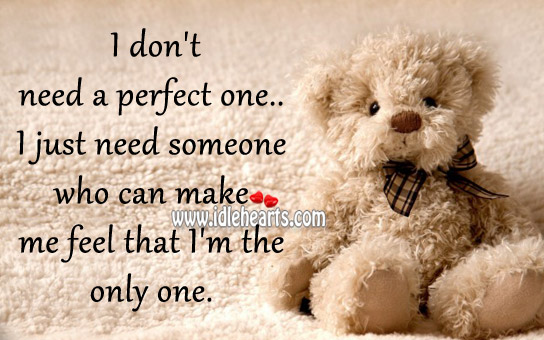 I Just Need Someone Who Can Make Me Feel That I'M The Only One.