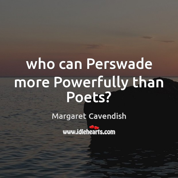 Who can Perswade more Powerfully than Poets? Margaret Cavendish Picture Quote