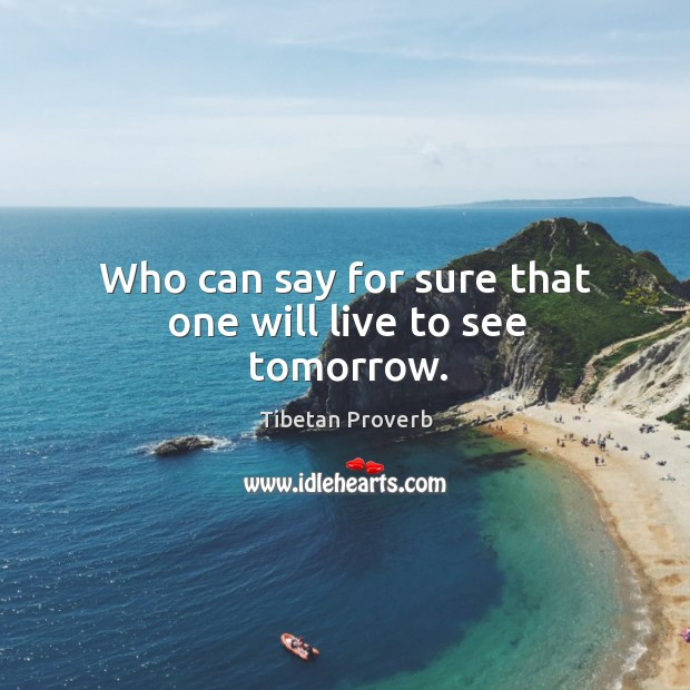 Who can say for sure that one will live to see tomorrow. Tibetan Proverbs Image