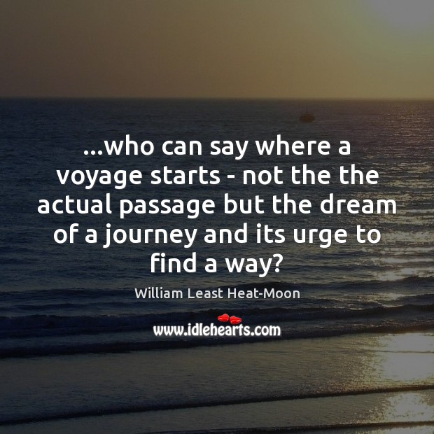 …who can say where a voyage starts – not the the actual William Least Heat-Moon Picture Quote