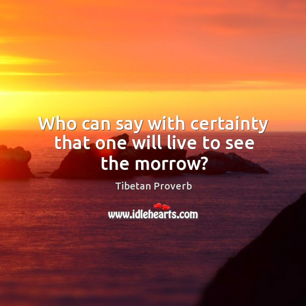Who can say with certainty that one will live to see the morrow? Tibetan Proverbs Image