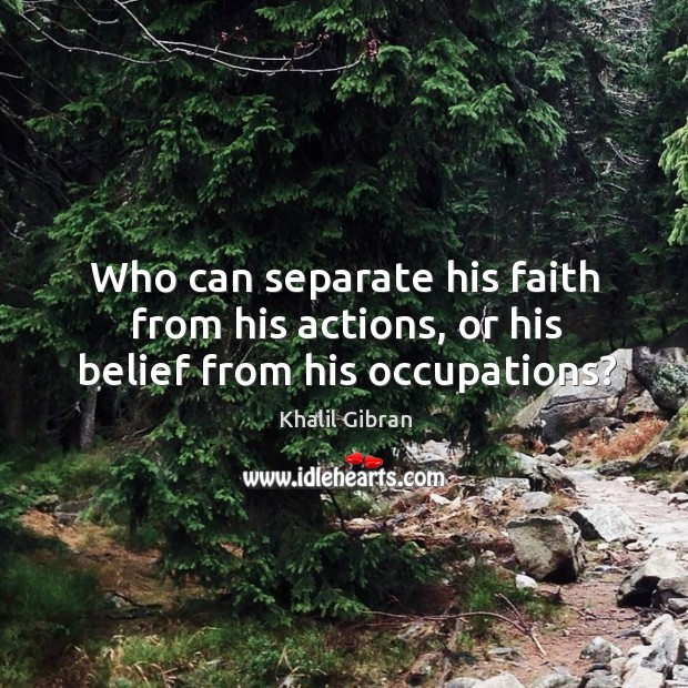 Image, Who can separate his faith from his actions, or his belief from his occupations?
