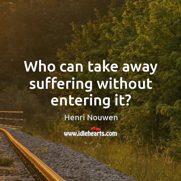 Image, Who can take away suffering without entering it?