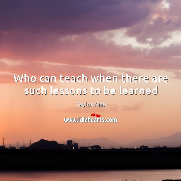 Who can teach when there are such lessons to be learned Image