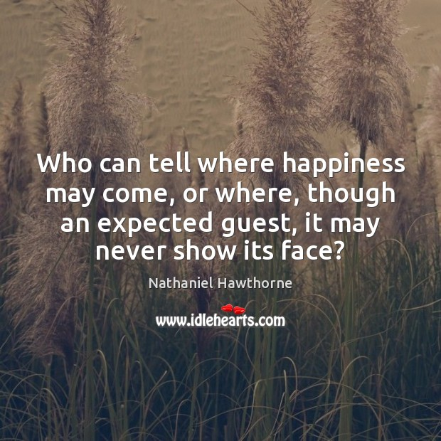 Who can tell where happiness may come, or where, though an expected Nathaniel Hawthorne Picture Quote