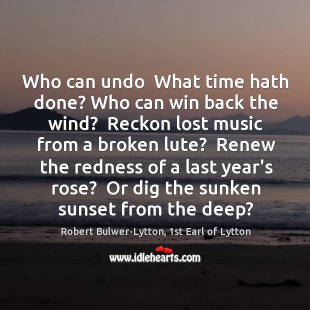 Who can undo  What time hath done? Who can win back the Image