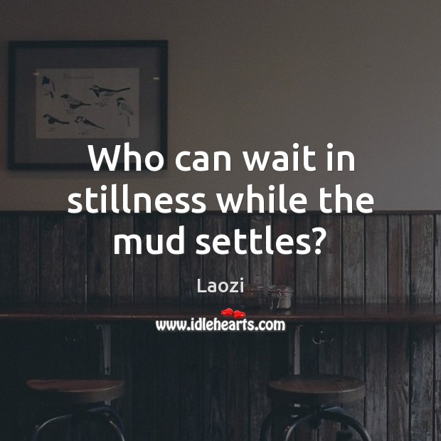 Image, Who can wait in stillness while the mud settles?