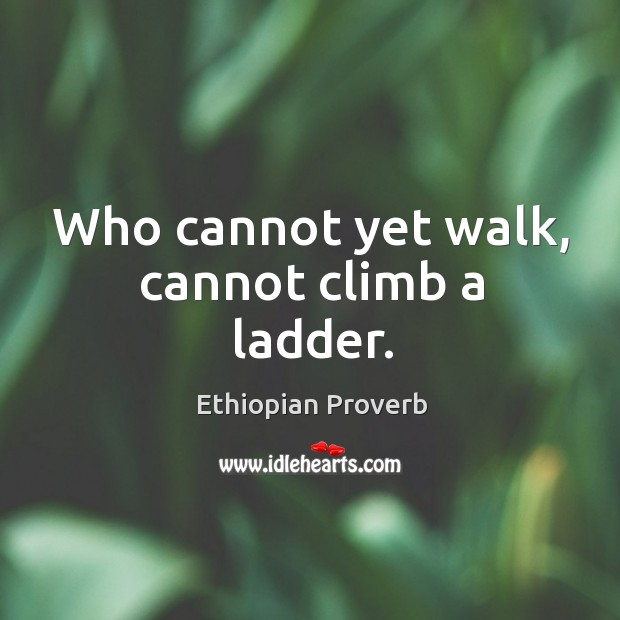 Image, Who cannot yet walk, cannot climb a ladder.