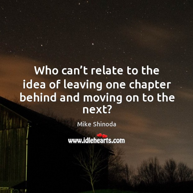 Who can't relate to the idea of leaving one chapter behind and moving on to the next? Mike Shinoda Picture Quote