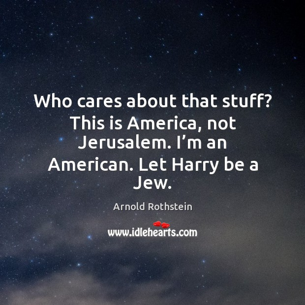 Image, Who cares about that stuff? this is america, not jerusalem. I'm an american. Let harry be a jew.