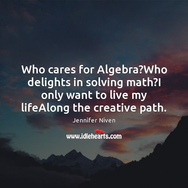 Who cares for Algebra?Who delights in solving math?I only want Jennifer Niven Picture Quote