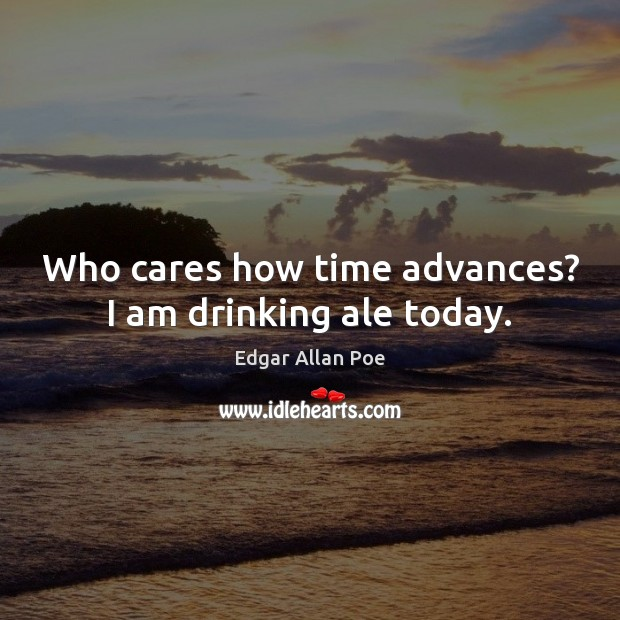 Who cares how time advances? I am drinking ale today. Edgar Allan Poe Picture Quote
