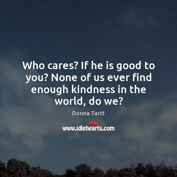Who cares? If he is good to you? None of us ever find enough kindness in the world, do we? Donna Tartt Picture Quote