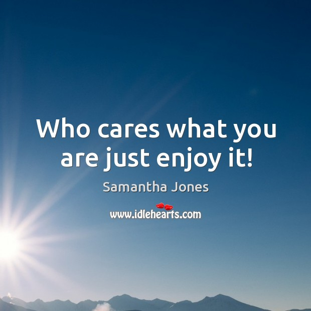 Who cares what you are just enjoy it! Samantha Jones Picture Quote