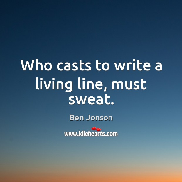 Image, Who casts to write a living line, must sweat.