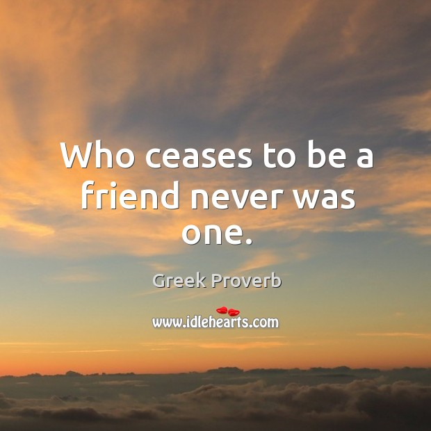 Image, Who ceases to be a friend never was one.
