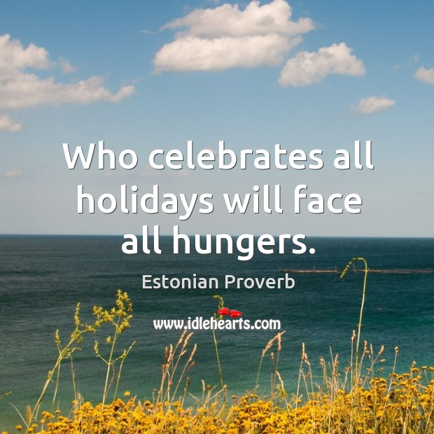 Who celebrates all holidays will face all hungers. Estonian Proverbs Image