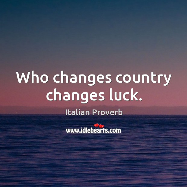 Who changes country changes luck. Image