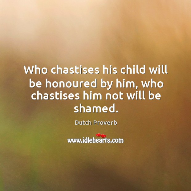 Who chastises his child will be honoured by him, who chastises him not will be shamed. Dutch Proverbs Image