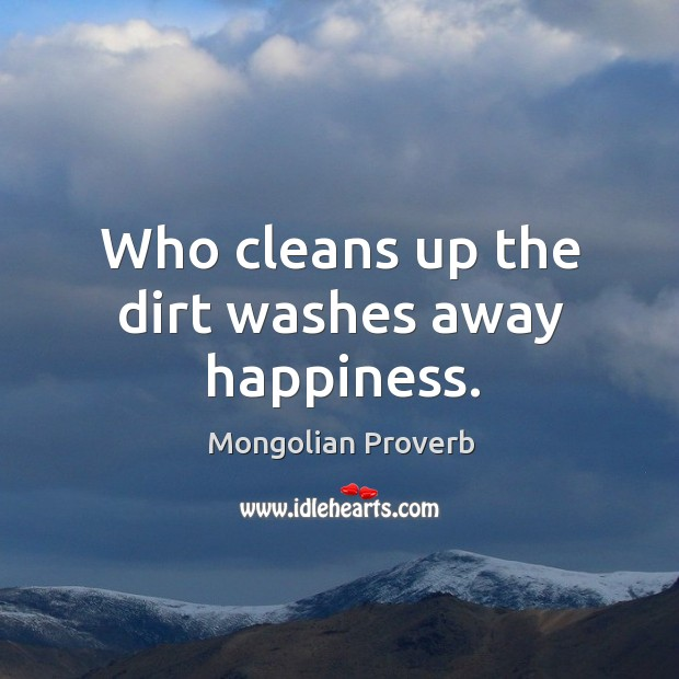 Who cleans up the dirt washes away happiness. Mongolian Proverbs Image