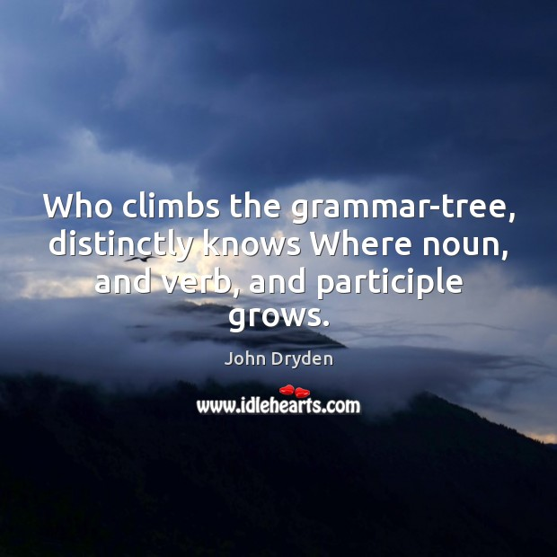 Who climbs the grammar-tree, distinctly knows Where noun, and verb, and participle grows. John Dryden Picture Quote