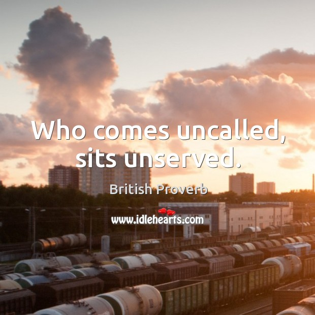 Image, Who comes uncalled, sits unserved.